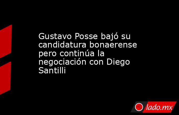 Gustavo Posse bajó su candidatura bonaerense pero continúa la negociación con Diego Santilli. Noticias en tiempo real