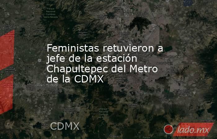 Feministas retuvieron a jefe de la estación Chapultepec del Metro de la CDMX. Noticias en tiempo real