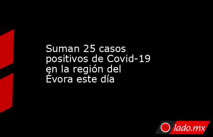 Suman 25 casos positivos de Covid-19 en la región del Évora este día. Noticias en tiempo real