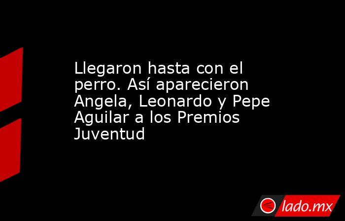 Llegaron hasta con el perro. Así aparecieron Angela, Leonardo y Pepe Aguilar a los Premios Juventud. Noticias en tiempo real