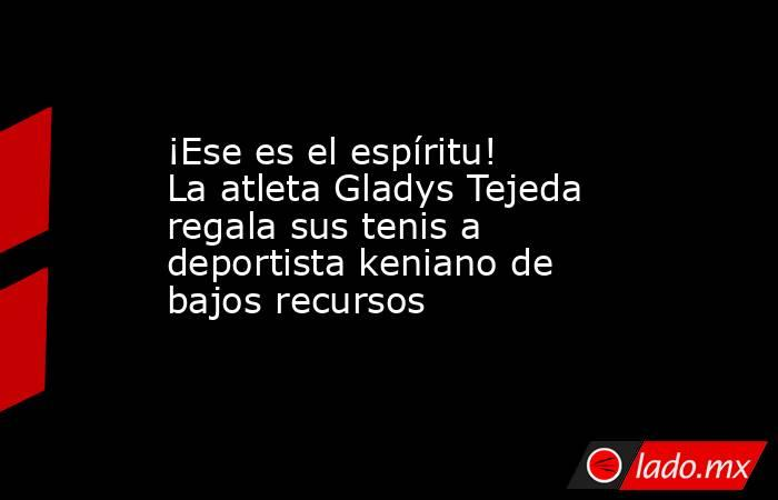 ¡Ese es el espíritu! La atleta Gladys Tejeda regala sus tenis a deportista keniano de bajos recursos. Noticias en tiempo real
