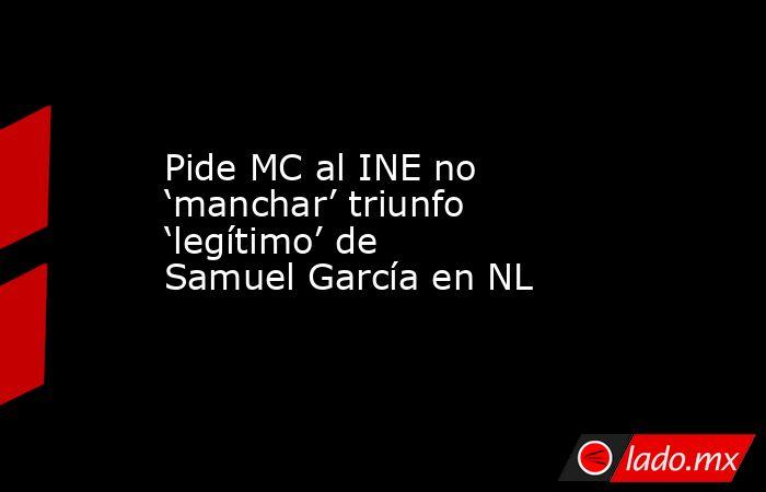 Pide MC al INE no 'manchar' triunfo 'legítimo' de Samuel García en NL. Noticias en tiempo real