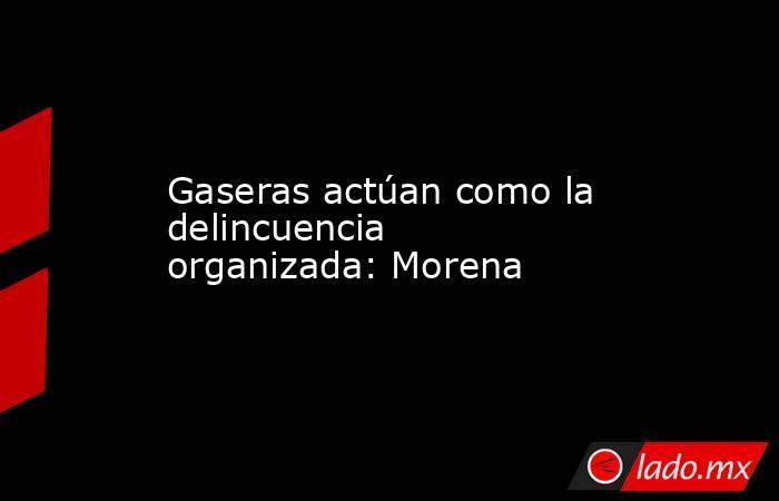 Gaseras actúan como la delincuencia organizada: Morena. Noticias en tiempo real
