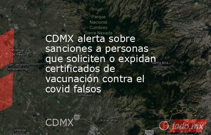 CDMX alerta sobre sanciones a personas que soliciten o expidan certificados de vacunación contra el covid falsos. Noticias en tiempo real