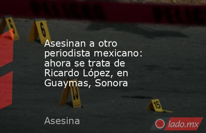 Asesinan a otro periodista mexicano: ahora se trata de Ricardo López, en Guaymas, Sonora. Noticias en tiempo real