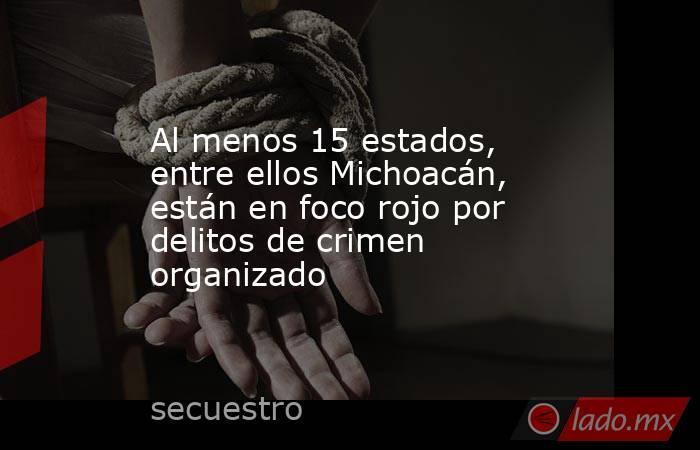 Al menos 15 estados, entre ellos Michoacán, están en foco rojo por delitos de crimen organizado. Noticias en tiempo real