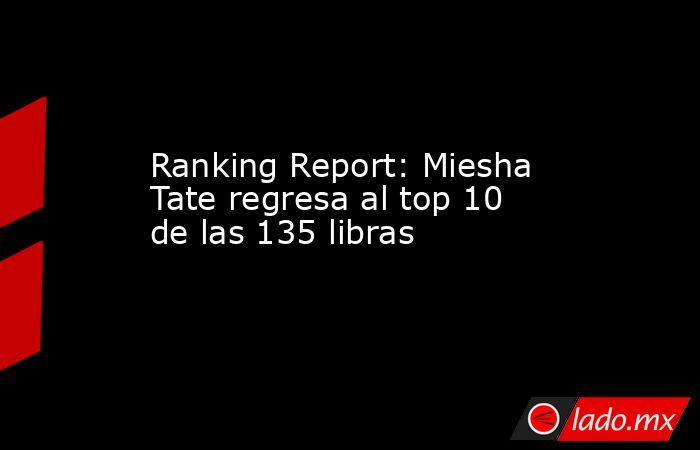Ranking Report: Miesha Tate regresa al top 10 de las 135 libras. Noticias en tiempo real
