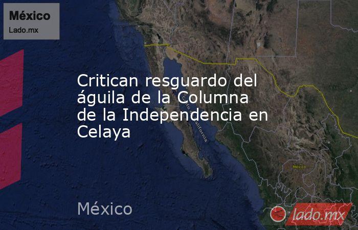 Critican resguardo del águila de la Columna de la Independencia en Celaya. Noticias en tiempo real