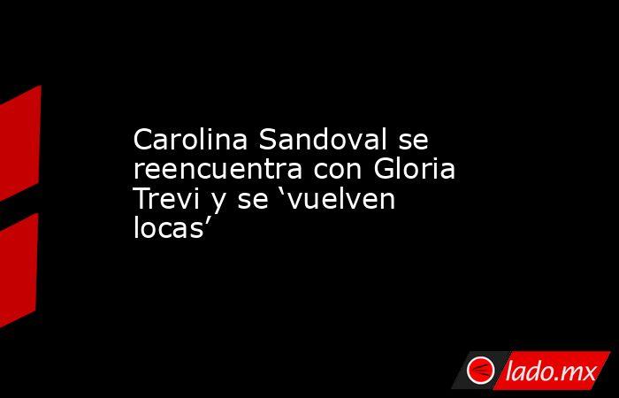 Carolina Sandoval se reencuentra con Gloria Trevi y se 'vuelven locas'. Noticias en tiempo real