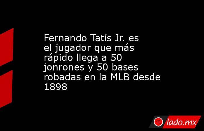 Fernando Tatís Jr. es el jugador que más rápido llega a 50 jonrones y 50 bases robadas en la MLB desde 1898. Noticias en tiempo real
