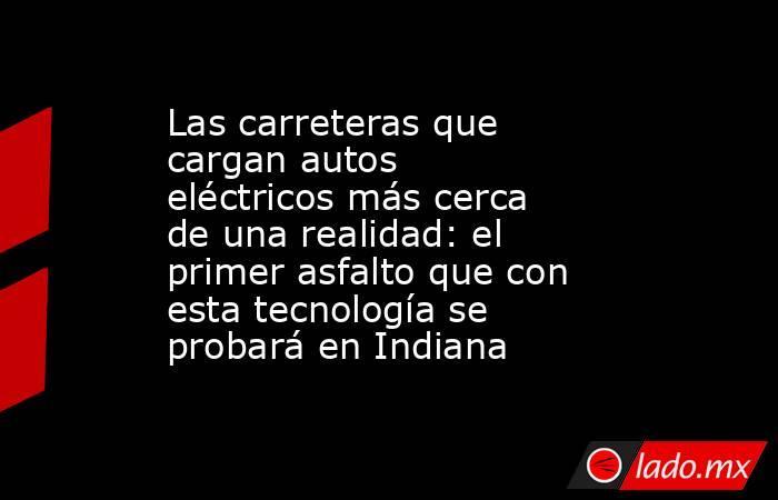 Las carreteras que cargan autos eléctricos más cerca de una realidad: el primer asfalto que con esta tecnología se probará en Indiana. Noticias en tiempo real