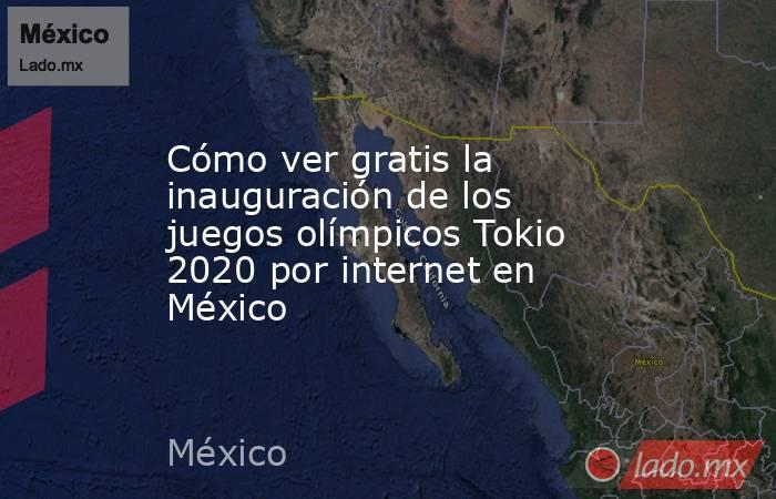 Cómo ver gratis la inauguración de los juegos olímpicos Tokio 2020 por internet en México. Noticias en tiempo real