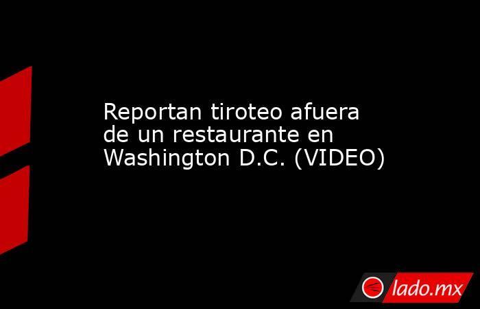 Reportan tiroteo afuera de un restaurante en Washington D.C. (VIDEO). Noticias en tiempo real