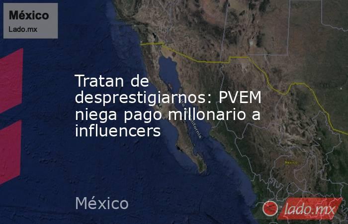 Tratan de desprestigiarnos: PVEM niega pago millonario a influencers. Noticias en tiempo real