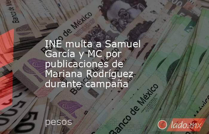 INE multa a Samuel García y MC por publicaciones de Mariana Rodríguez durante campaña. Noticias en tiempo real