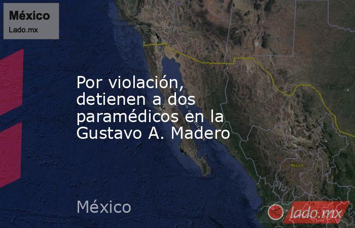 Por violación, detienen a dos paramédicos en la Gustavo A. Madero. Noticias en tiempo real