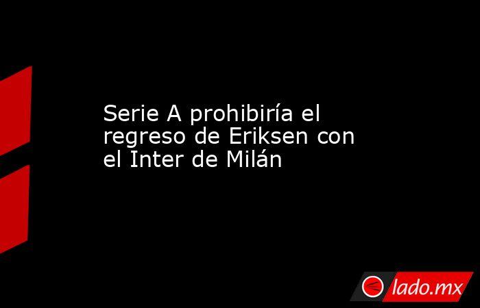 Serie A prohibiría el regreso de Eriksen con el Inter de Milán. Noticias en tiempo real