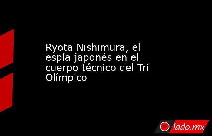 Ryota Nishimura, el espía japonés en el cuerpo técnico del Tri Olímpico. Noticias en tiempo real