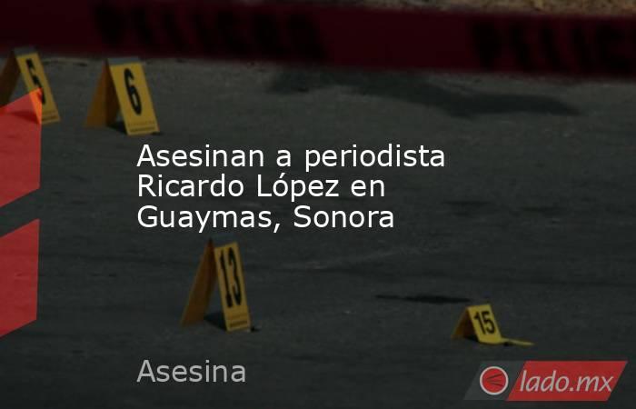 Asesinan a periodista Ricardo López en Guaymas, Sonora. Noticias en tiempo real