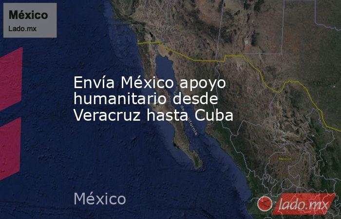 Envía México apoyo humanitario desde Veracruz hasta Cuba. Noticias en tiempo real