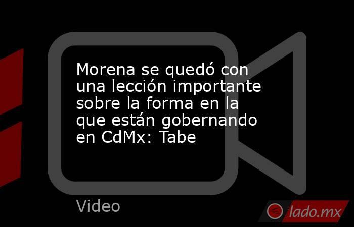 Morena se quedó con una lección importante sobre la forma en la que están gobernando en CdMx: Tabe. Noticias en tiempo real