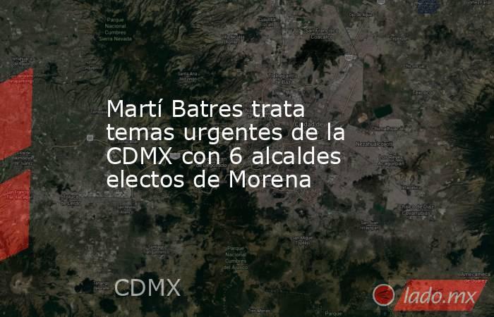 Martí Batres trata temas urgentes de la CDMX con 6 alcaldes electos de Morena. Noticias en tiempo real