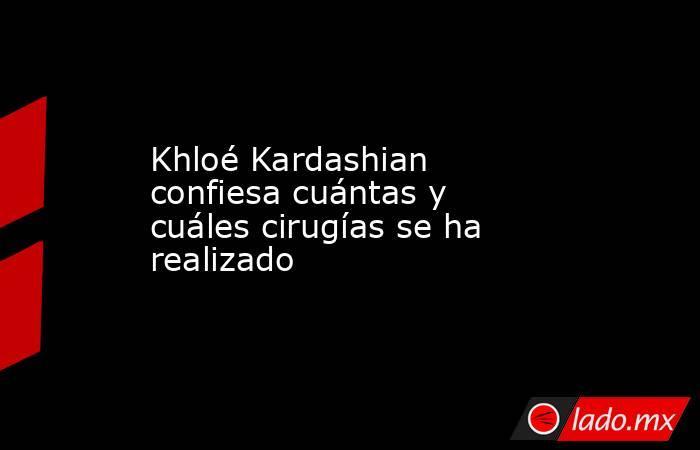 Khloé Kardashian confiesa cuántas y cuáles cirugías se ha realizado. Noticias en tiempo real
