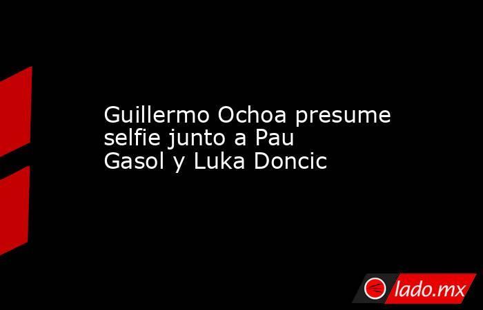 Guillermo Ochoa presume selfie junto a Pau Gasol y Luka Doncic. Noticias en tiempo real