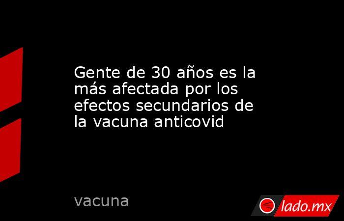 Gente de 30 años es la más afectada por los efectos secundarios de la vacuna anticovid. Noticias en tiempo real