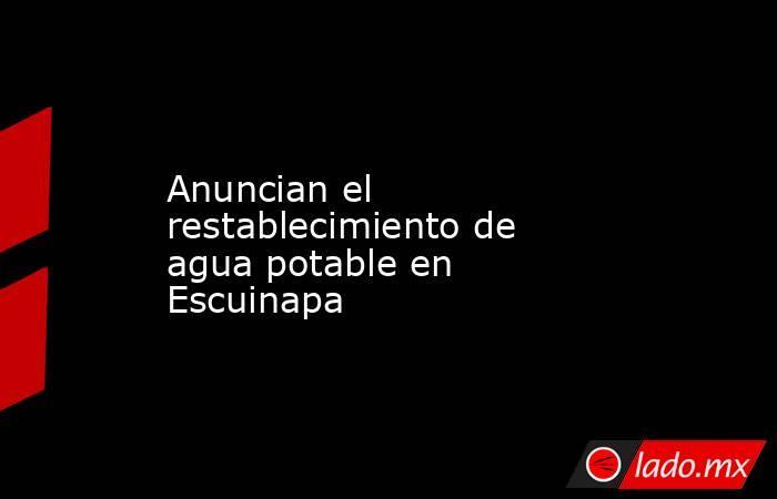 Anuncian el restablecimiento de agua potable en Escuinapa. Noticias en tiempo real