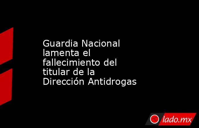 Guardia Nacional lamenta el fallecimiento del titular de la Dirección Antidrogas. Noticias en tiempo real