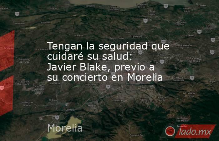 Tengan la seguridad que cuidaré su salud: Javier Blake, previo a su concierto en Morelia. Noticias en tiempo real