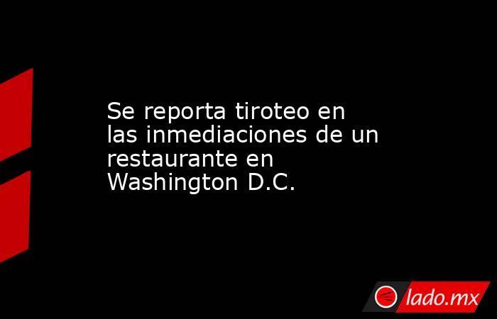 Se reporta tiroteo en las inmediaciones de un restaurante en Washington D.C.. Noticias en tiempo real