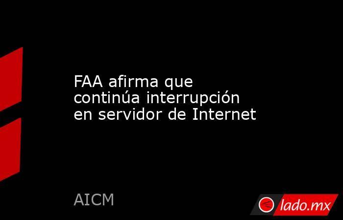 FAA afirma que continúa interrupción en servidor de Internet. Noticias en tiempo real