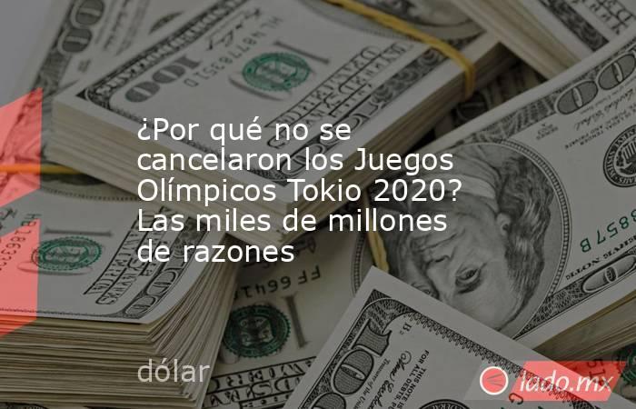 ¿Por qué no se cancelaron los Juegos Olímpicos Tokio 2020? Las miles de millones de razones. Noticias en tiempo real