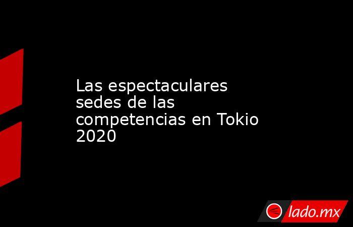 Las espectaculares sedes de las competencias en Tokio 2020. Noticias en tiempo real