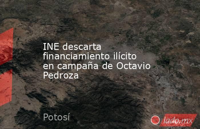 INE descarta financiamiento ilícito en campaña de Octavio Pedroza. Noticias en tiempo real