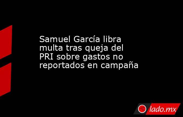 Samuel García libra multa tras queja del PRI sobre gastos no reportados en campaña. Noticias en tiempo real