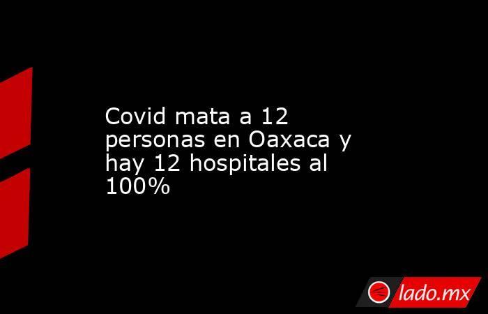 Covid mata a 12 personas en Oaxaca y hay 12 hospitales al 100%. Noticias en tiempo real