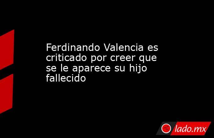 Ferdinando Valencia es criticado por creer que se le aparece su hijo fallecido. Noticias en tiempo real