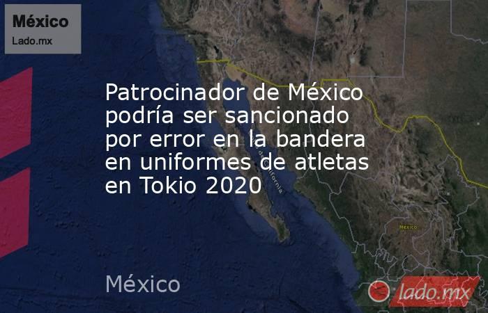 Patrocinador de México podría ser sancionado por error en la bandera en uniformes de atletas en Tokio 2020. Noticias en tiempo real