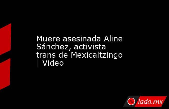Muere asesinada Aline Sánchez, activista trans de Mexicaltzingo   Video. Noticias en tiempo real