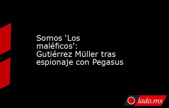 Somos 'Los maléficos': Gutiérrez Müller tras espionaje con Pegasus. Noticias en tiempo real