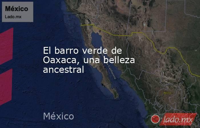 El barro verde de Oaxaca, una belleza ancestral. Noticias en tiempo real