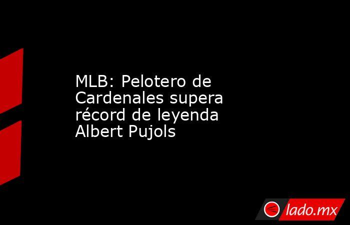 MLB: Pelotero de Cardenales supera récord de leyenda Albert Pujols. Noticias en tiempo real