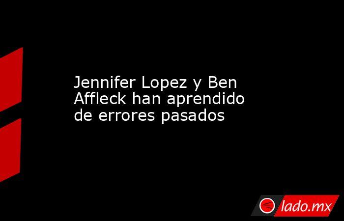 Jennifer Lopez y Ben Affleck han aprendido de errores pasados. Noticias en tiempo real