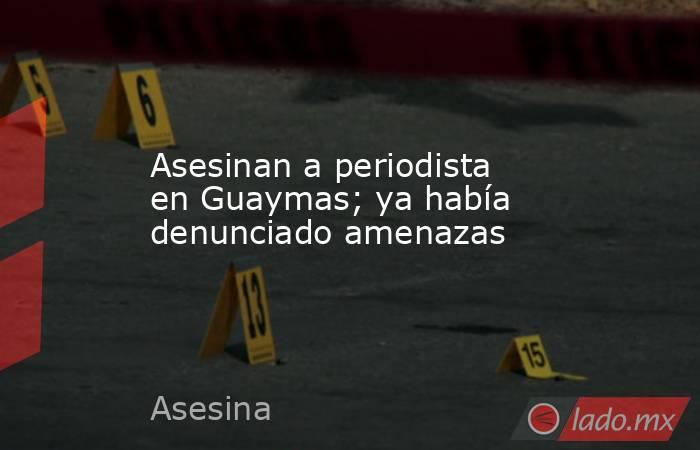 Asesinan a periodista en Guaymas; ya había denunciado amenazas. Noticias en tiempo real