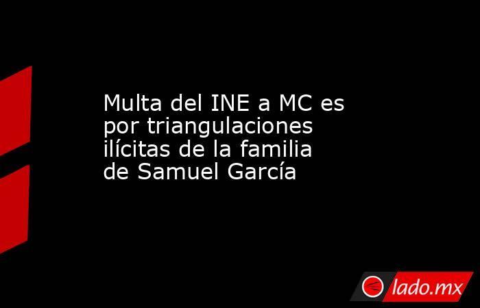 Multa del INE a MC es por triangulaciones ilícitas de la familia de Samuel García. Noticias en tiempo real