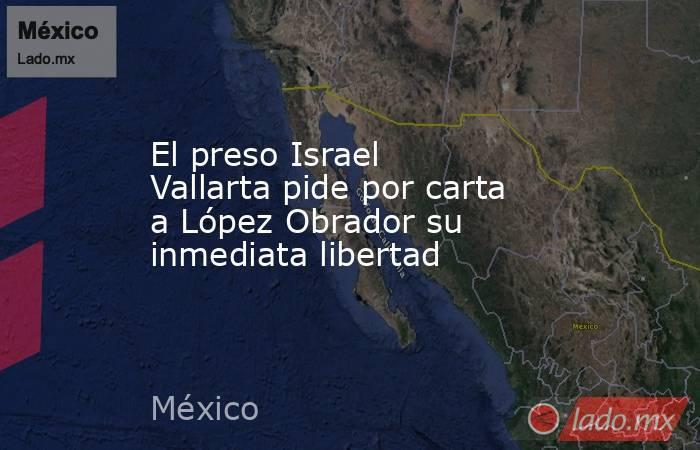 El preso Israel Vallarta pide por carta a López Obrador su inmediata libertad. Noticias en tiempo real