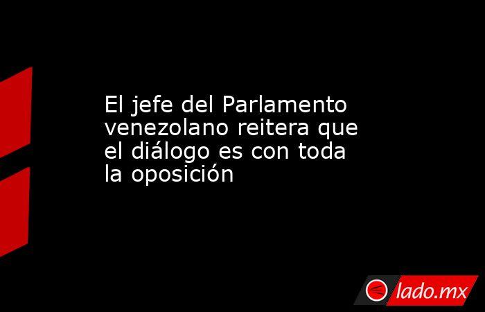 El jefe del Parlamento venezolano reitera que el diálogo es con toda la oposición. Noticias en tiempo real